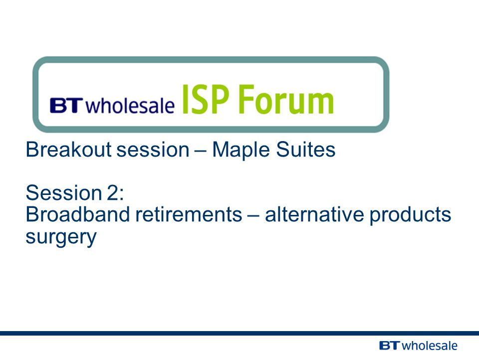 Breakout session – Maple Suites Session 2: Broadband retirements – alternative products surgery