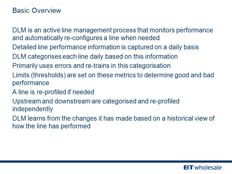 ServicEdge Review 14/03/12 Basic Overview DLM is an active line management process that monitors performance and automatically re-configures a line when needed Detailed line performance information is captured on a daily basis DLM categorises each line daily based on this information Primarily uses errors and re-trains in this categorisation Limits (thresholds) are set on these metrics to determine good and bad performance A line is re-profiled if needed Upstream and downstream are categorised and re-profiled independently DLM learns from the changes it has made based on a historical view of how the line has performed