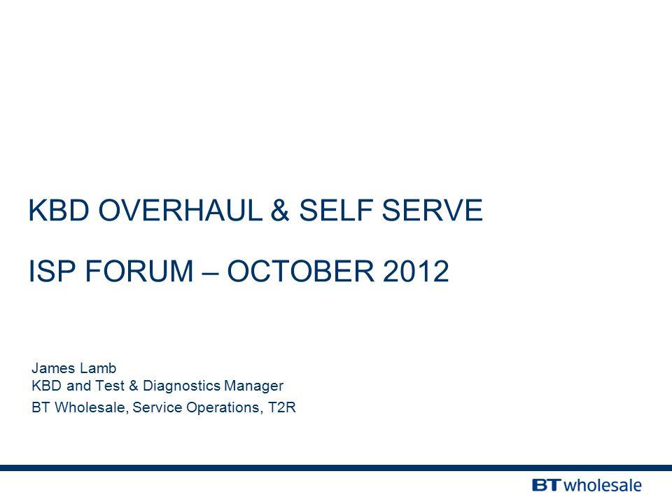 KBD OVERHAUL & SELF SERVE ISP FORUM – OCTOBER 2012 James Lamb KBD and Test & Diagnostics Manager BT Wholesale, Service Operations, T2R