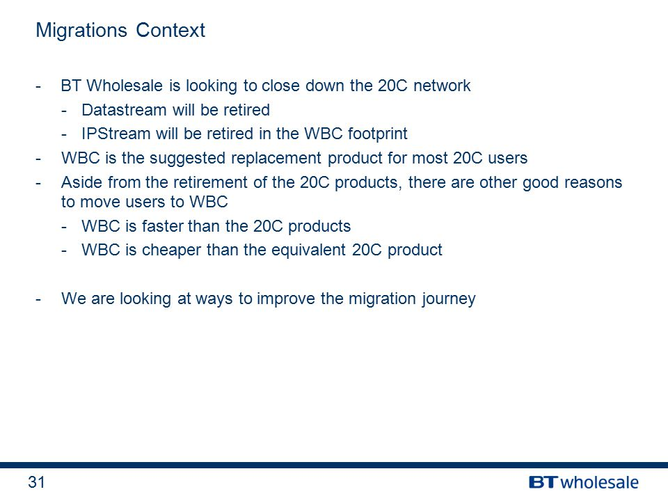 31 -BT Wholesale is looking to close down the 20C network -Datastream will be retired -IPStream will be retired in the WBC footprint -WBC is the suggested replacement product for most 20C users -Aside from the retirement of the 20C products, there are other good reasons to move users to WBC -WBC is faster than the 20C products -WBC is cheaper than the equivalent 20C product -We are looking at ways to improve the migration journey Migrations Context