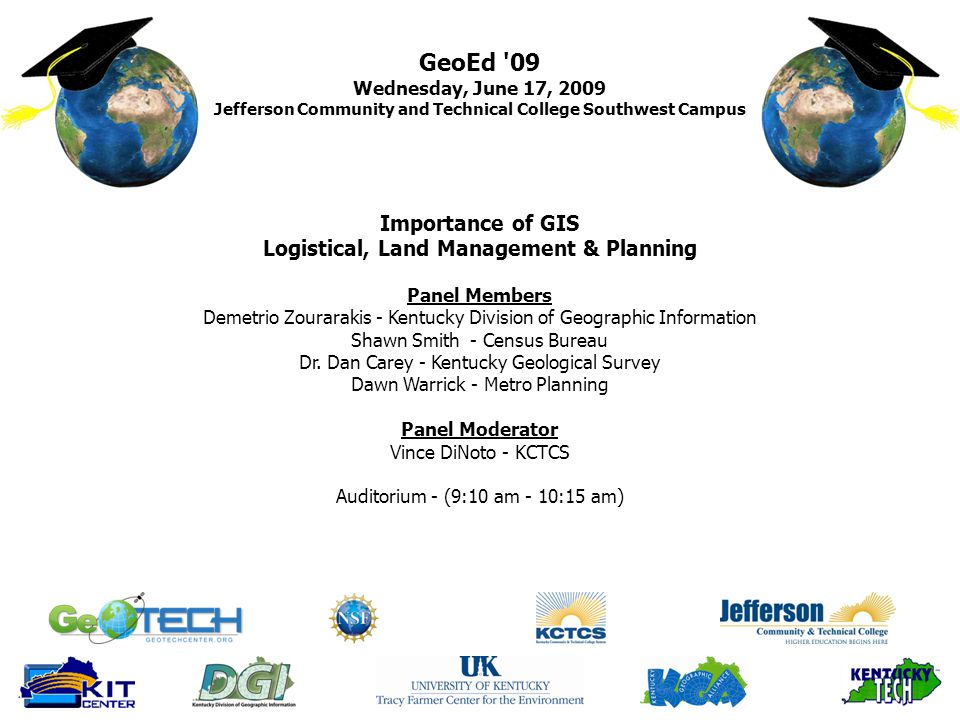 GeoEd 09 Wednesday, June 17, 2009 Jefferson Community and Technical College Southwest Campus Importance of GIS Logistical, Land Management & Planning Panel Members Demetrio Zourarakis - Kentucky Division of Geographic Information Shawn Smith - Census Bureau Dr.