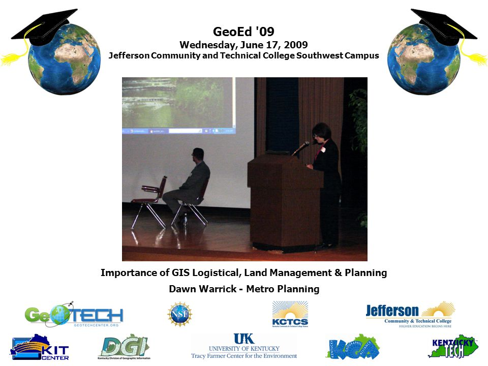 GeoEd 09 Wednesday, June 17, 2009 Jefferson Community and Technical College Southwest Campus Dawn Warrick - Metro Planning Importance of GIS Logistical, Land Management & Planning
