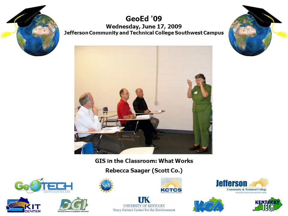 GeoEd 09 Wednesday, June 17, 2009 Jefferson Community and Technical College Southwest Campus Rebecca Saager (Scott Co.) GIS in the Classroom: What Works