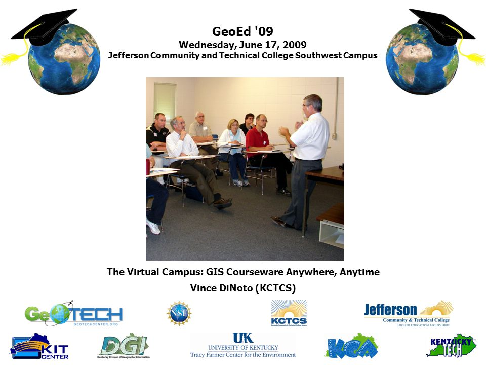 GeoEd 09 Wednesday, June 17, 2009 Jefferson Community and Technical College Southwest Campus Vince DiNoto (KCTCS) The Virtual Campus: GIS Courseware Anywhere, Anytime