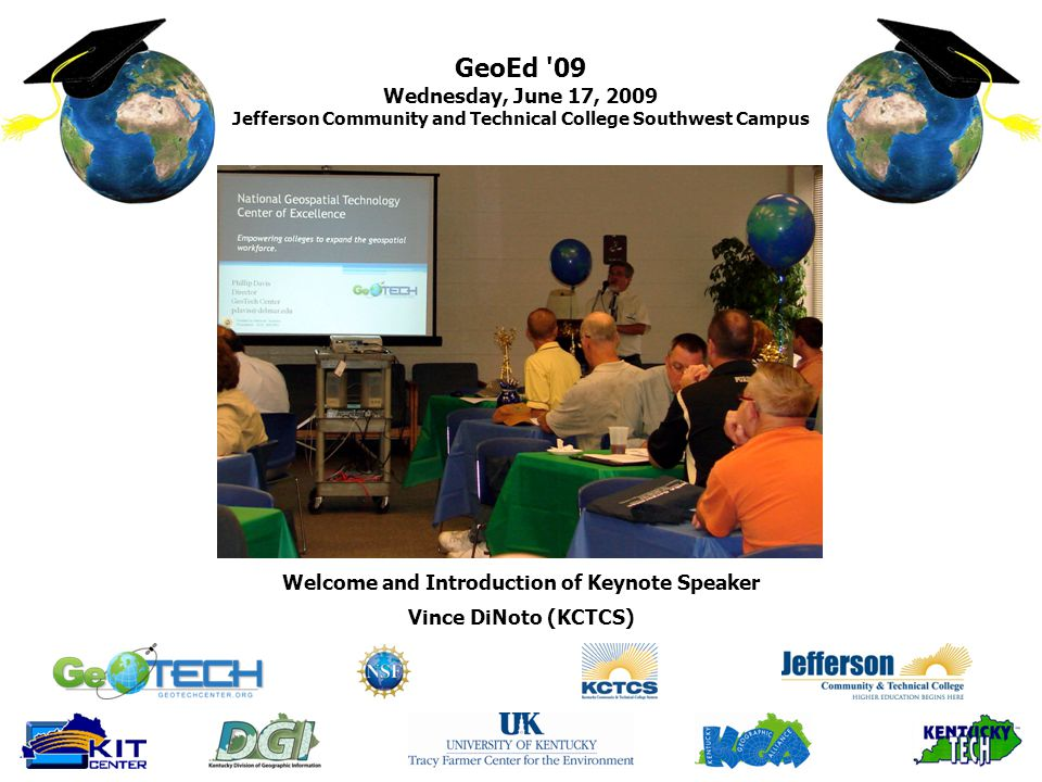 GeoEd 09 Wednesday, June 17, 2009 Jefferson Community and Technical College Southwest Campus Vince DiNoto (KCTCS) Welcome and Introduction of Keynote Speaker