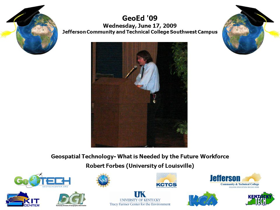 GeoEd 09 Wednesday, June 17, 2009 Jefferson Community and Technical College Southwest Campus Robert Forbes (University of Louisville) Geospatial Technology- What is Needed by the Future Workforce