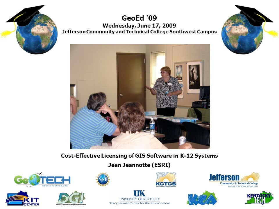 GeoEd 09 Wednesday, June 17, 2009 Jefferson Community and Technical College Southwest Campus Jean Jeannotte (ESRI) Cost-Effective Licensing of GIS Software in K-12 Systems