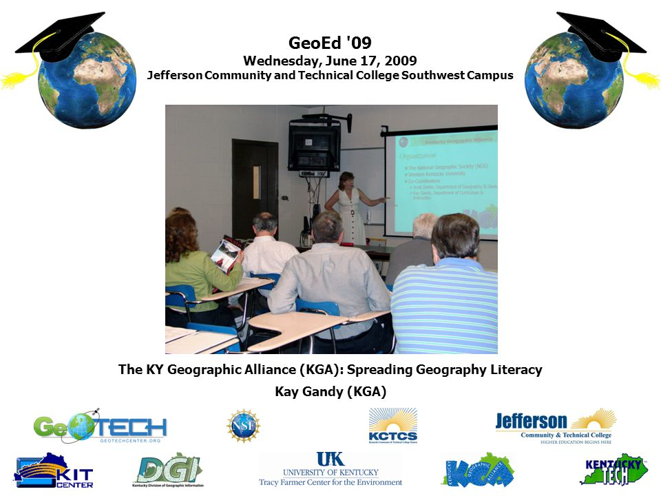 GeoEd 09 Wednesday, June 17, 2009 Jefferson Community and Technical College Southwest Campus Kay Gandy (KGA) The KY Geographic Alliance (KGA): Spreading Geography Literacy