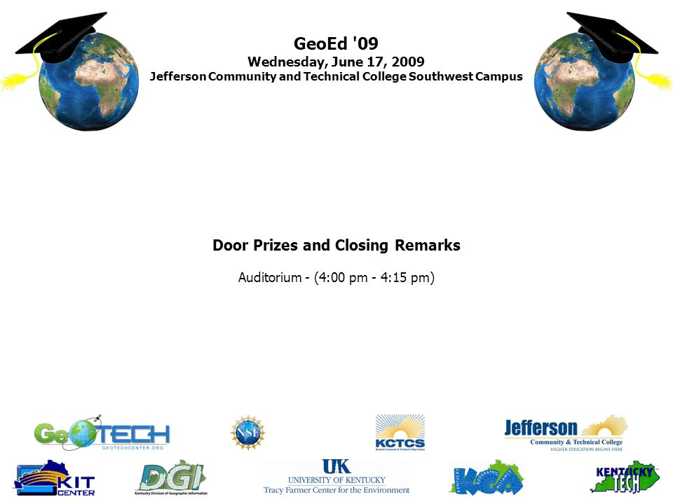 GeoEd 09 Wednesday, June 17, 2009 Jefferson Community and Technical College Southwest Campus Door Prizes and Closing Remarks Auditorium - (4:00 pm - 4:15 pm)
