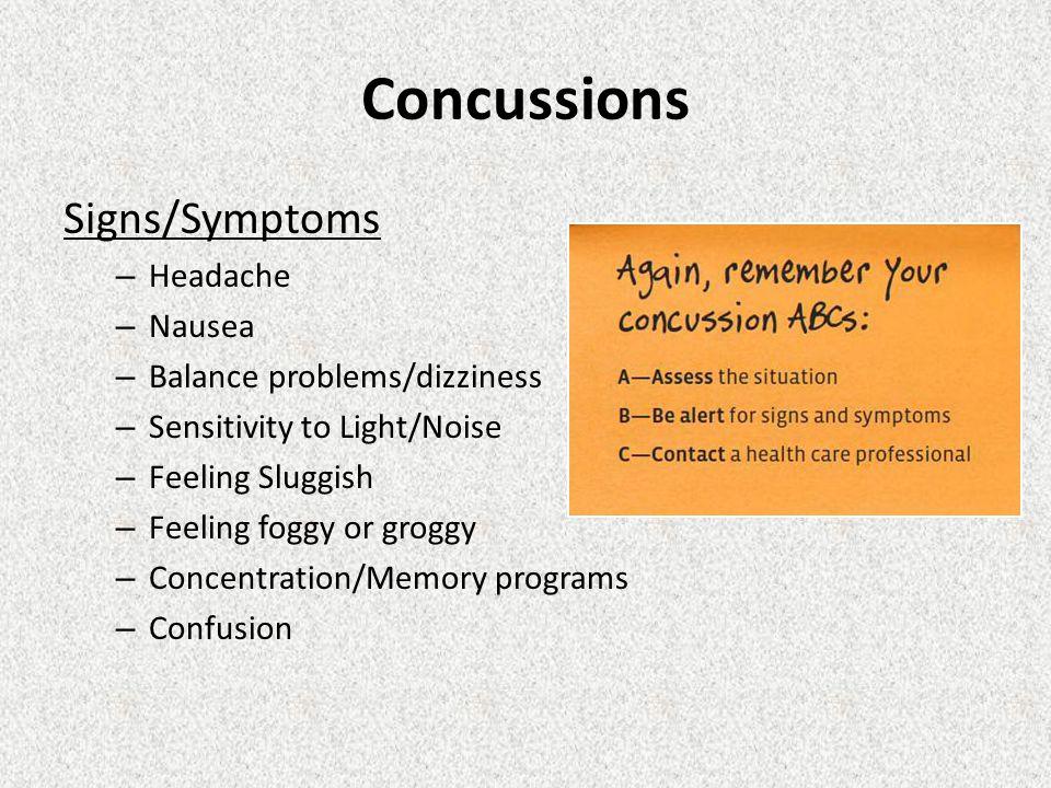 Concussions Signs/Symptoms – Headache – Nausea – Balance problems/dizziness – Sensitivity to Light/Noise – Feeling Sluggish – Feeling foggy or groggy