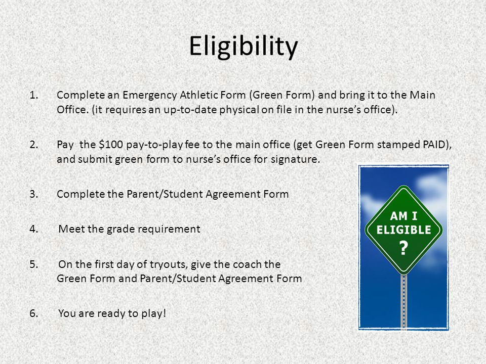 Eligibility 1.Complete an Emergency Athletic Form (Green Form) and bring it to the Main Office. (it requires an up-to-date physical on file in the nur