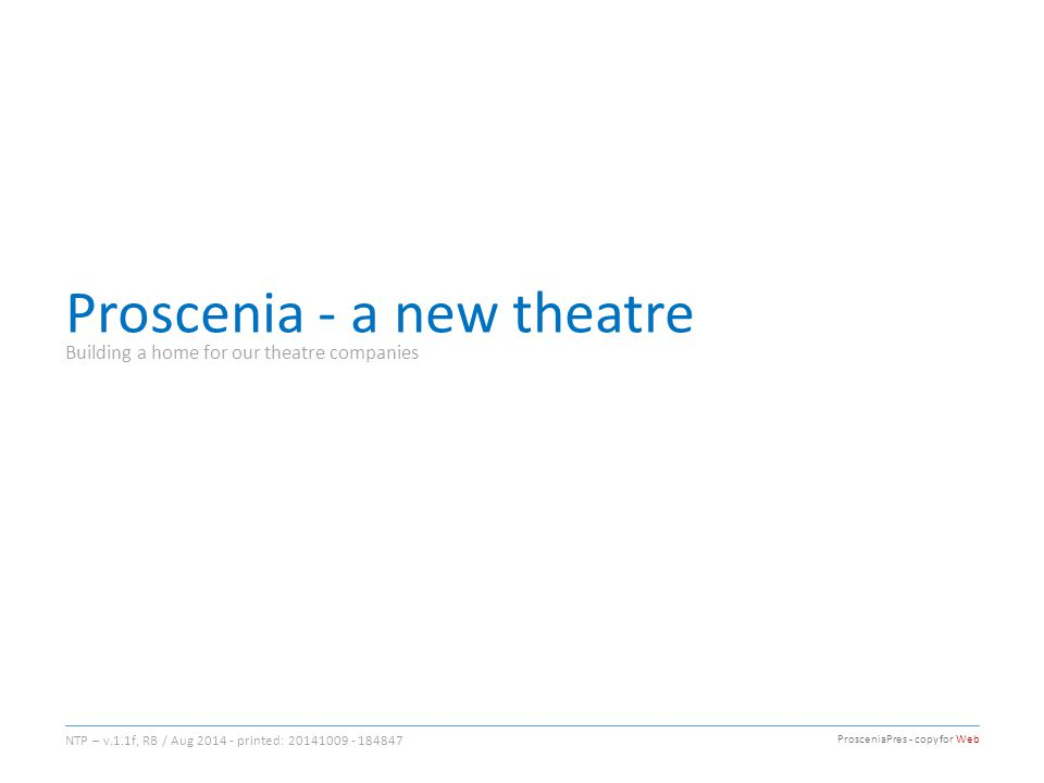 Proscenia - a new theatre Building a home for our theatre companies NTP – v.1.1f, RB / Aug 2014 - printed: 20141009 - 184847 ProsceniaPres - copy for