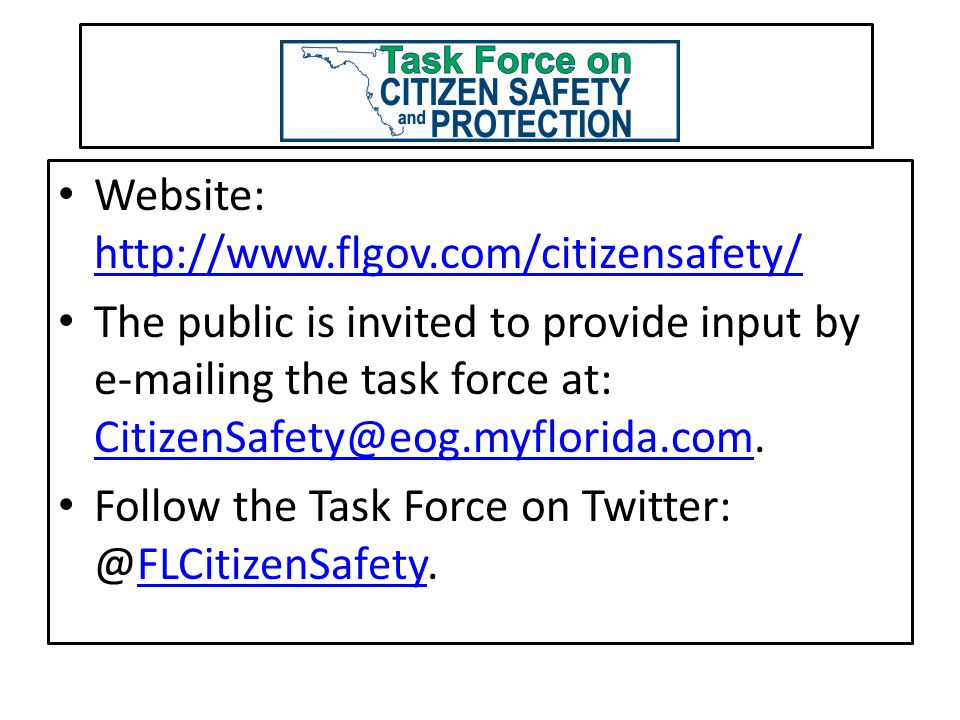 Website: http://www.flgov.com/citizensafety/ http://www.flgov.com/citizensafety/ The public is invited to provide input by e-mailing the task force at: CitizenSafety@eog.myflorida.com.