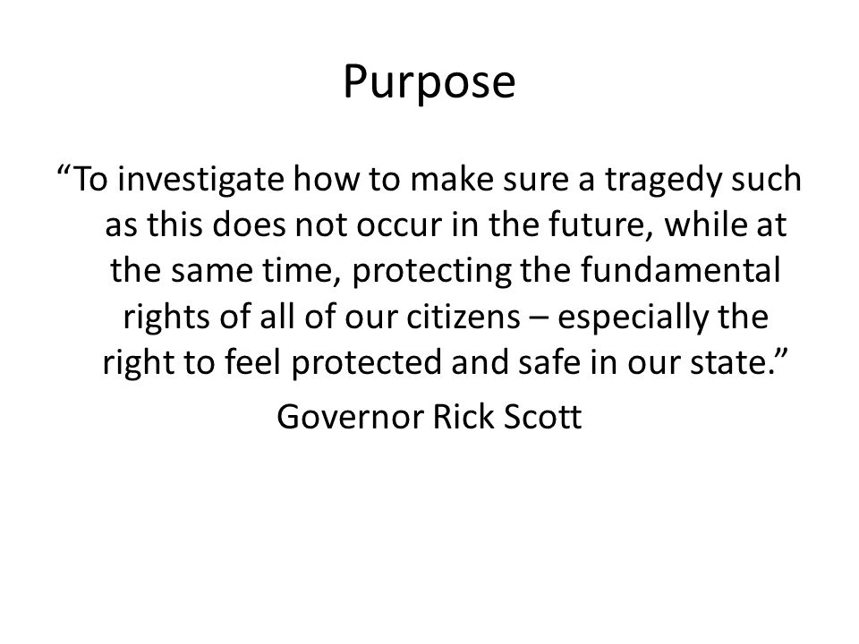 Purpose To investigate how to make sure a tragedy such as this does not occur in the future, while at the same time, protecting the fundamental rights of all of our citizens – especially the right to feel protected and safe in our state. Governor Rick Scott