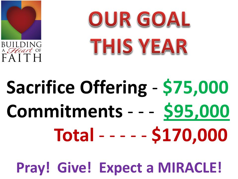 Sacrifice Offering - $75,000 Commitments - - - $95,000 Total - - - - - $170,000 Pray! Give! Expect a MIRACLE!