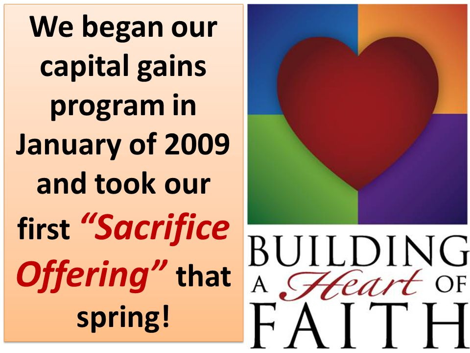"Began in 2009 We began our capital gains program in January of 2009 and took our first ""Sacrifice Offering"" that spring!"