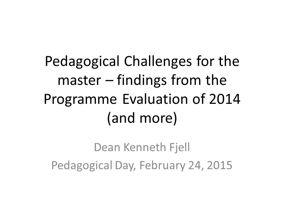 Pedagogical Challenges for the master – findings from the Programme Evaluation of 2014 (and more) Dean Kenneth Fjell Pedagogical Day, February 24, 2015
