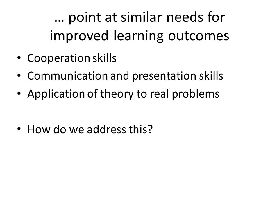 … point at similar needs for improved learning outcomes Cooperation skills Communication and presentation skills Application of theory to real problems How do we address this