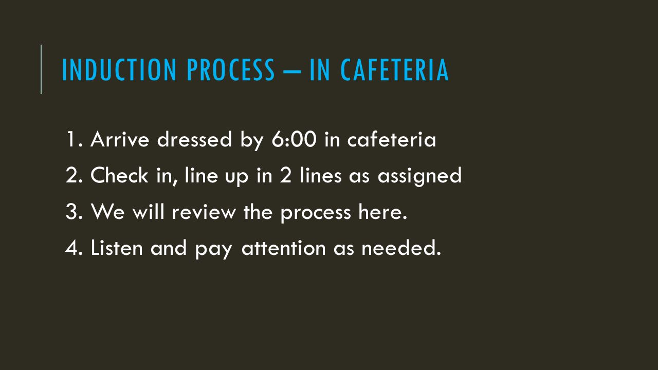 INDUCTION PROCESS – IN CAFETERIA 1. Arrive dressed by 6:00 in cafeteria 2.