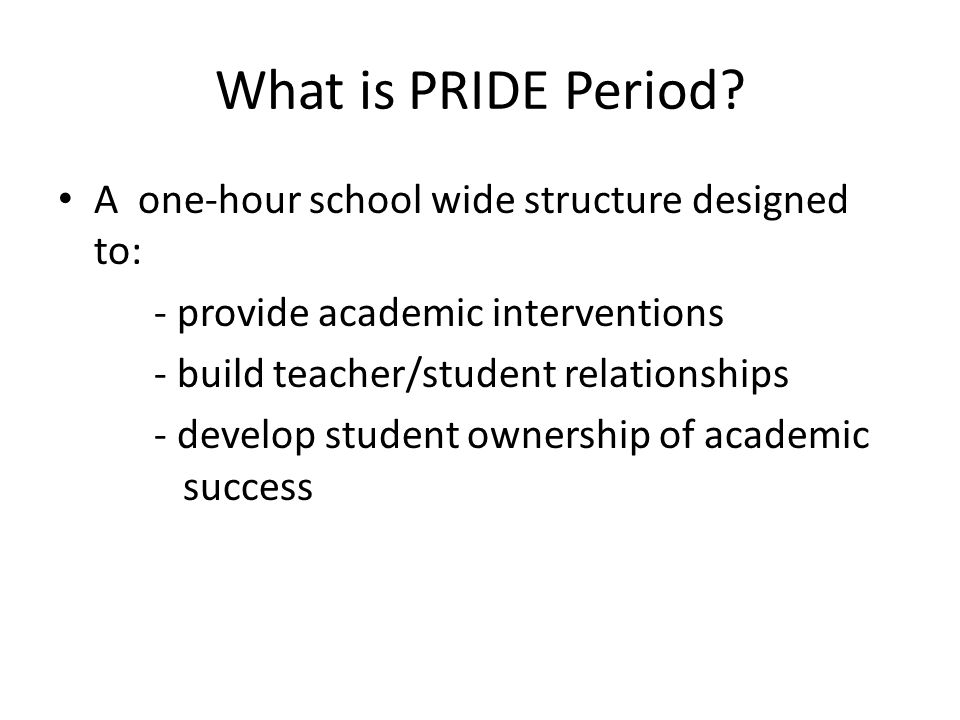 What is PRIDE Period? A one-hour school wide structure designed to: - provide academic interventions - build teacher/student relationships - develop s