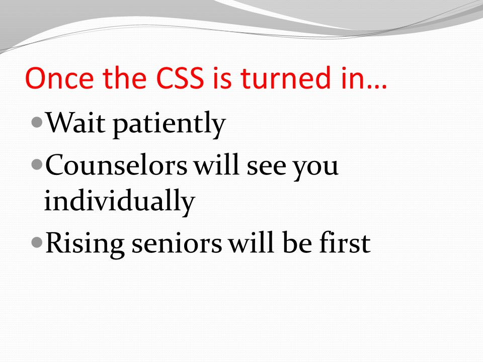 Once the CSS is turned in… Wait patiently Counselors will see you individually Rising seniors will be first