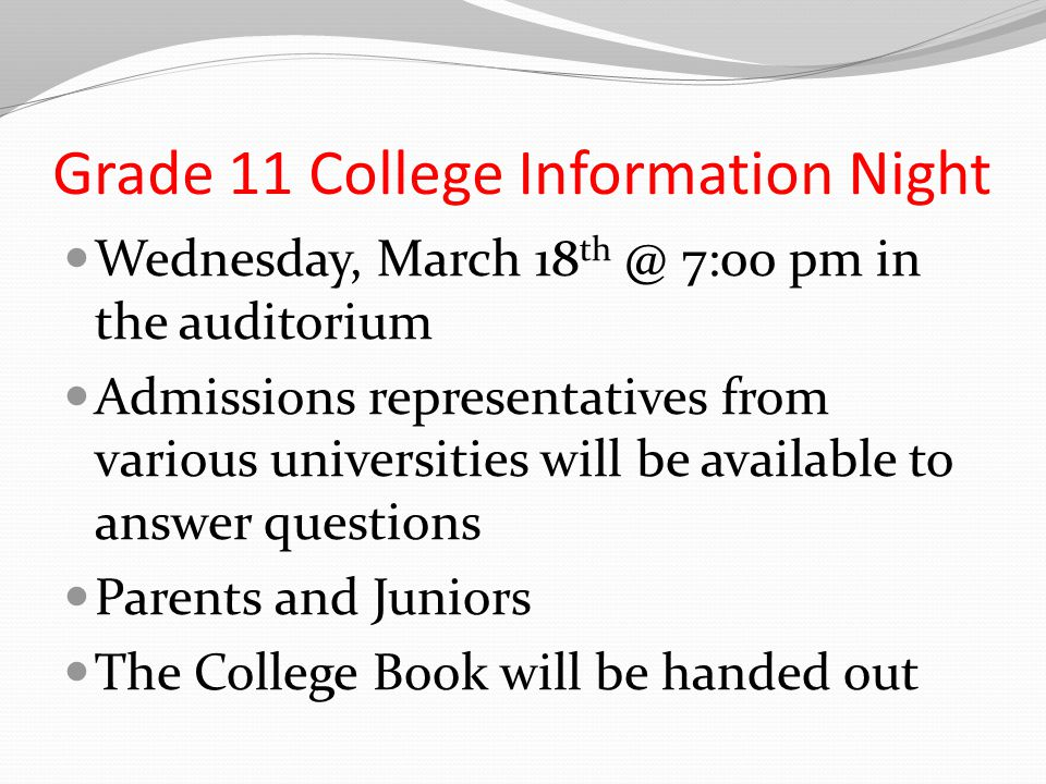 Grade 11 College Information Night Wednesday, March 18 th @ 7:00 pm in the auditorium Admissions representatives from various universities will be available to answer questions Parents and Juniors The College Book will be handed out
