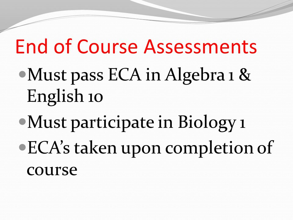End of Course Assessments Must pass ECA in Algebra 1 & English 10 Must participate in Biology 1 ECA's taken upon completion of course