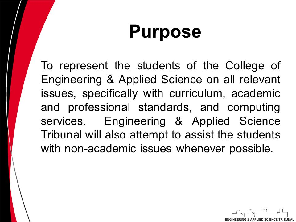 Purpose To represent the students of the College of Engineering & Applied Science on all relevant issues, specifically with curriculum, academic and professional standards, and computing services.