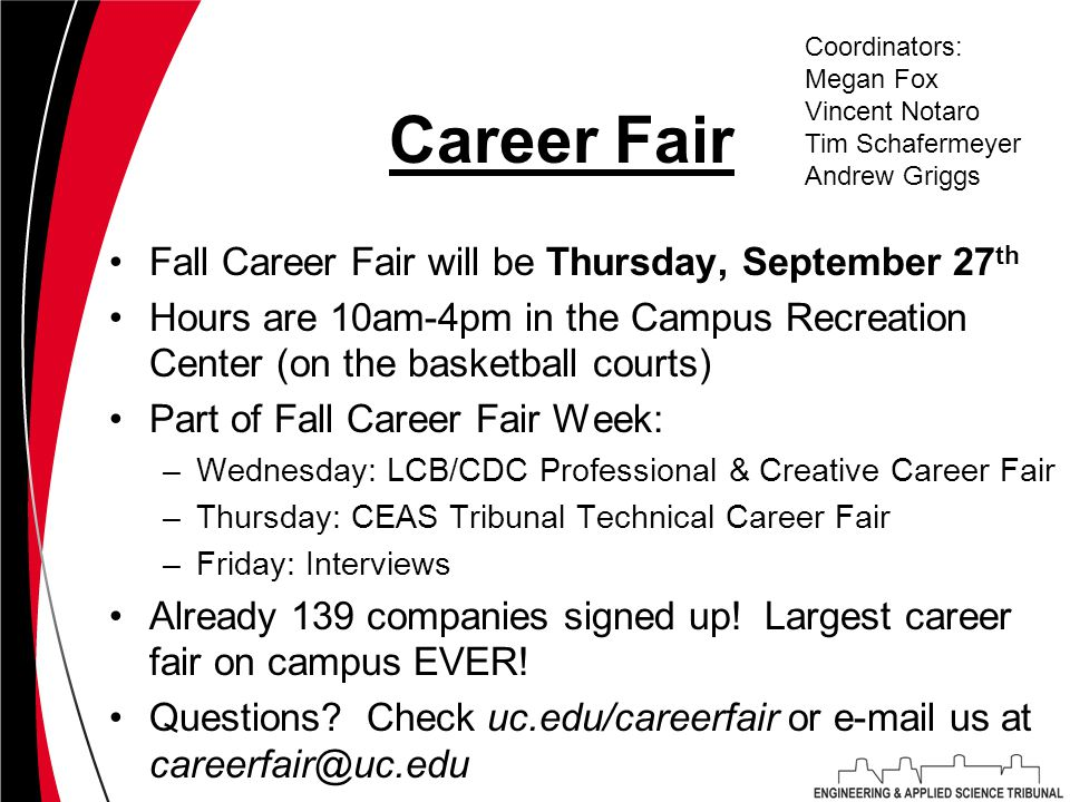 Career Fair Fall Career Fair will be Thursday, September 27 th Hours are 10am-4pm in the Campus Recreation Center (on the basketball courts) Part of Fall Career Fair Week: –Wednesday: LCB/CDC Professional & Creative Career Fair –Thursday: CEAS Tribunal Technical Career Fair –Friday: Interviews Already 139 companies signed up.