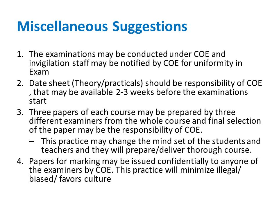 Miscellaneous Suggestions 1.The examinations may be conducted under COE and invigilation staff may be notified by COE for uniformity in Exam 2.Date sheet (Theory/practicals) should be responsibility of COE, that may be available 2-3 weeks before the examinations start 3.Three papers of each course may be prepared by three different examiners from the whole course and final selection of the paper may be the responsibility of COE.