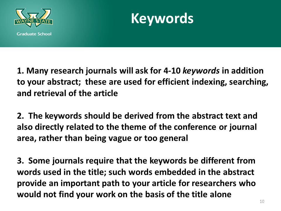 Keywords 1. Many research journals will ask for 4-10 keywords in addition to your abstract; these are used for efficient indexing, searching, and retr