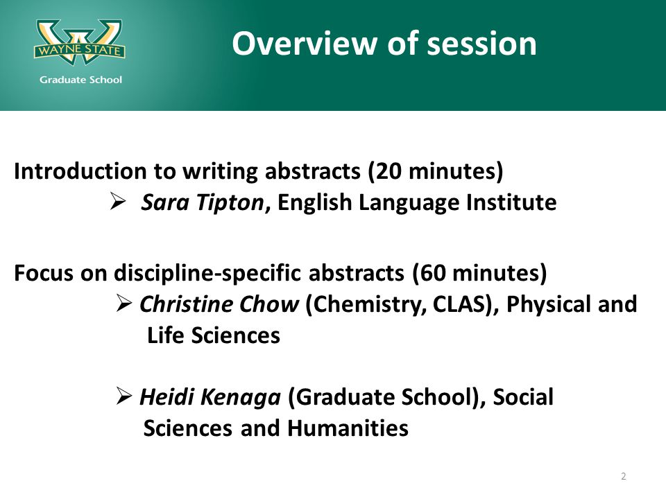 Overview of session Introduction to writing abstracts (20 minutes)  Sara Tipton, English Language Institute Focus on discipline-specific abstracts (60 minutes)  Christine Chow (Chemistry, CLAS), Physical and Life Sciences  Heidi Kenaga (Graduate School), Social Sciences and Humanities 2