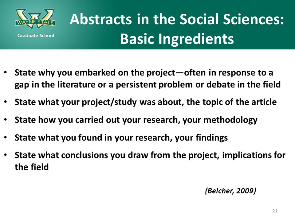 Abstracts in the Social Sciences: Basic Ingredients State why you embarked on the project—often in response to a gap in the literature or a persistent problem or debate in the field State what your project/study was about, the topic of the article State how you carried out your research, your methodology State what you found in your research, your findings State what conclusions you draw from the project, implications for the field (Belcher, 2009) 21