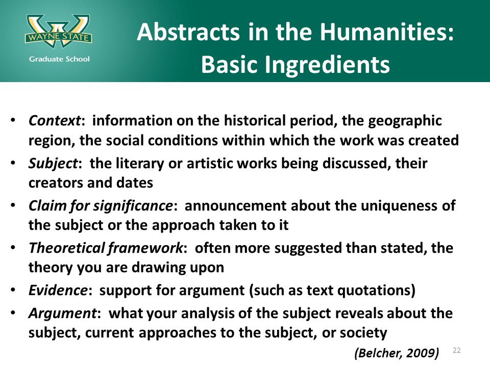 Abstracts in the Humanities: Basic Ingredients Context: information on the historical period, the geographic region, the social conditions within which the work was created Subject: the literary or artistic works being discussed, their creators and dates Claim for significance: announcement about the uniqueness of the subject or the approach taken to it Theoretical framework: often more suggested than stated, the theory you are drawing upon Evidence: support for argument (such as text quotations) Argument: what your analysis of the subject reveals about the subject, current approaches to the subject, or society (Belcher, 2009) 22