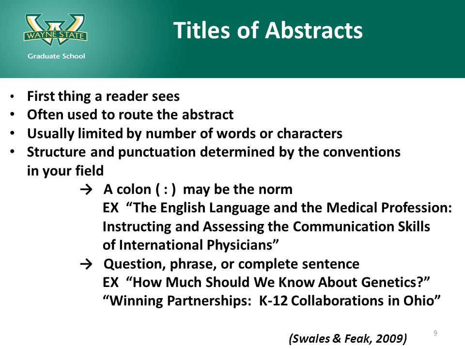 Titles of Abstracts First thing a reader sees Often used to route the abstract Usually limited by number of words or characters Structure and punctuation determined by the conventions in your field → A colon ( : ) may be the norm EX The English Language and the Medical Profession: Instructing and Assessing the Communication Skills of International Physicians → Question, phrase, or complete sentence EX How Much Should We Know About Genetics? Winning Partnerships: K-12 Collaborations in Ohio (Swales & Feak, 2009) (Swales and Feak, 2009) 9