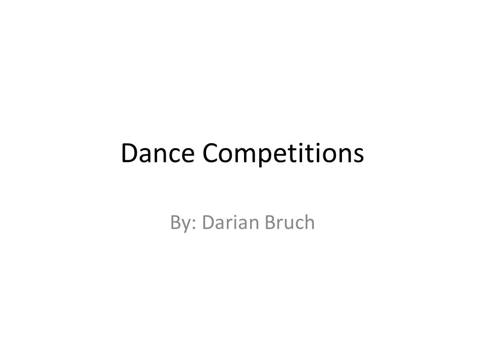Dance Competitions By: Darian Bruch