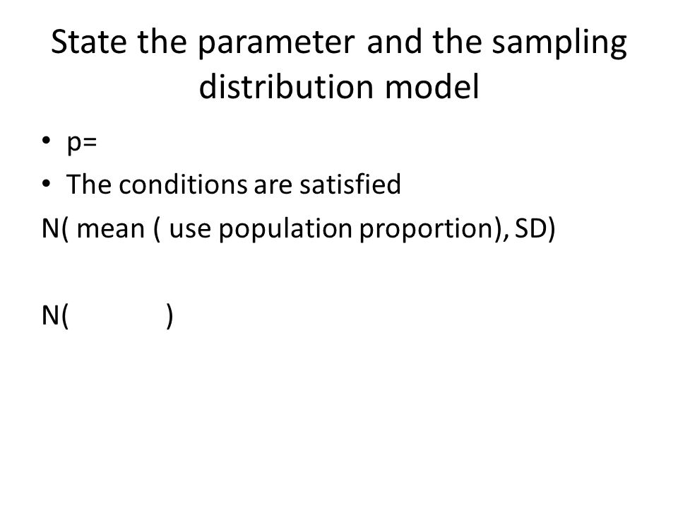 State the parameter and the sampling distribution model p= The conditions are satisfied N( mean ( use population proportion), SD) N( )