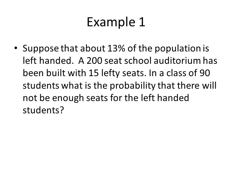 Example 1 Suppose that about 13% of the population is left handed. A 200 seat school auditorium has been built with 15 lefty seats. In a class of 90 s