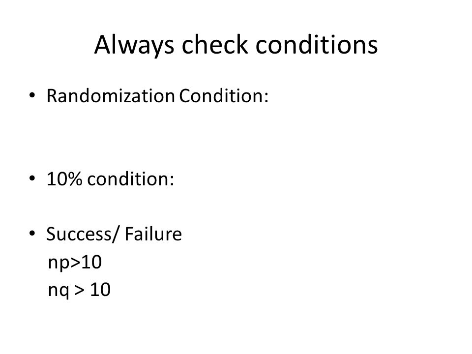 Always check conditions Randomization Condition: 10% condition: Success/ Failure np>10 nq > 10