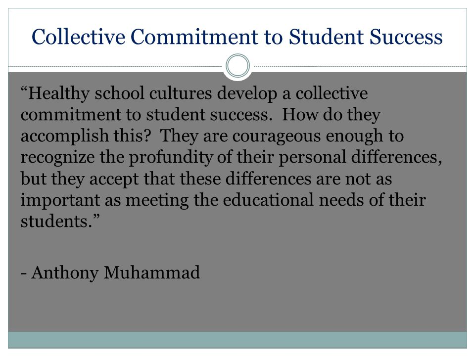 Collective Commitment to Student Success Healthy school cultures develop a collective commitment to student success.