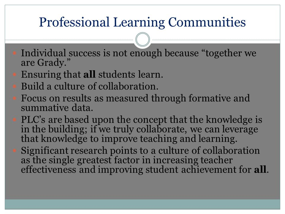 Professional Learning Communities Individual success is not enough because together we are Grady. Ensuring that all students learn.