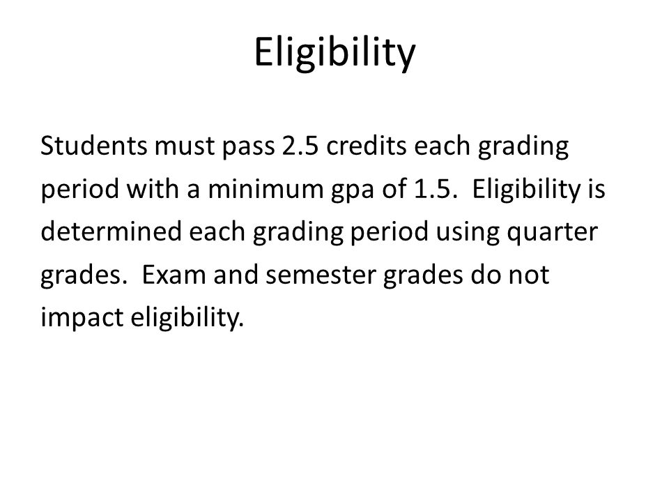 Eligibility Students must pass 2.5 credits each grading period with a minimum gpa of 1.5. Eligibility is determined each grading period using quarter