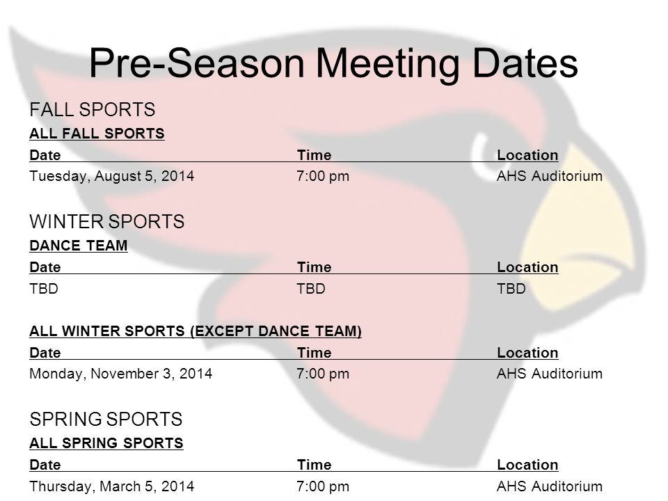 Pre-Season Meeting Dates FALL SPORTS ALL FALL SPORTS DateTimeLocation Tuesday, August 5, 20147:00 pmAHS Auditorium WINTER SPORTS DANCE TEAM DateTimeLocation TBDTBDTBD ALL WINTER SPORTS (EXCEPT DANCE TEAM) DateTimeLocation Monday, November 3, 20147:00 pmAHS Auditorium SPRING SPORTS ALL SPRING SPORTS DateTimeLocation Thursday, March 5, 20147:00 pmAHS Auditorium