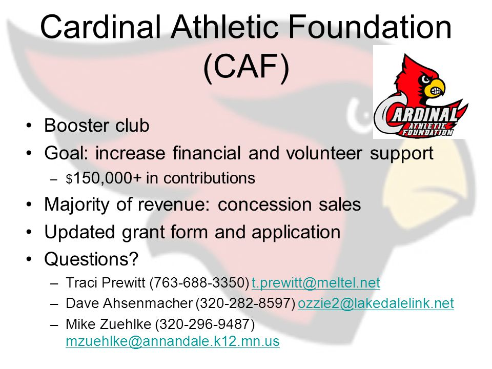 Cardinal Athletic Foundation (CAF) Booster club Goal: increase financial and volunteer support –$ 150,000+ in contributions Majority of revenue: concession sales Updated grant form and application Questions.
