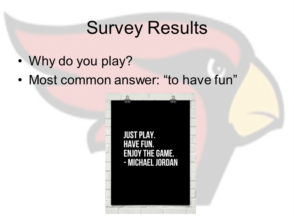 Survey Results Why do you play Most common answer: to have fun