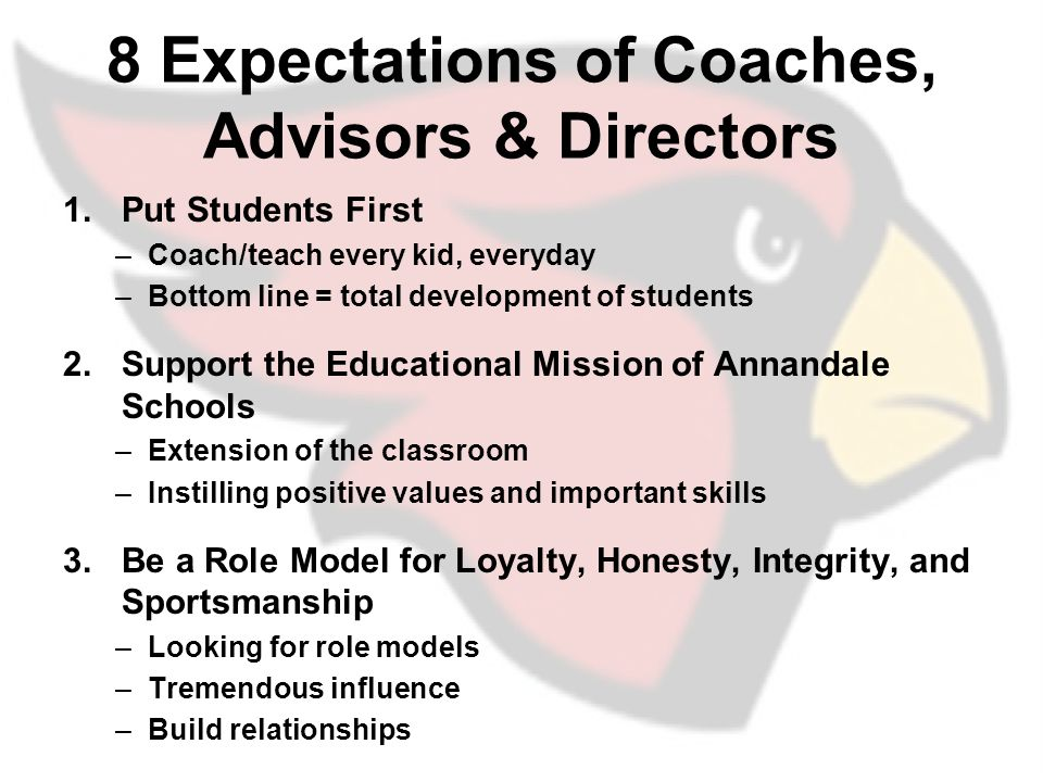 8 Expectations of Coaches, Advisors & Directors 1.Put Students First –Coach/teach every kid, everyday –Bottom line = total development of students 2.Support the Educational Mission of Annandale Schools –Extension of the classroom –Instilling positive values and important skills 3.Be a Role Model for Loyalty, Honesty, Integrity, and Sportsmanship –Looking for role models –Tremendous influence –Build relationships