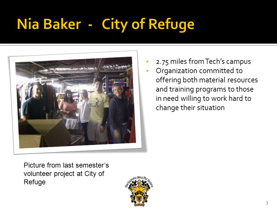  2.75 miles from Tech's campus  Organization committed to offering both material resources and training programs to those in need willing to work hard to change their situation 3 Picture from last semester's volunteer project at City of Refuge