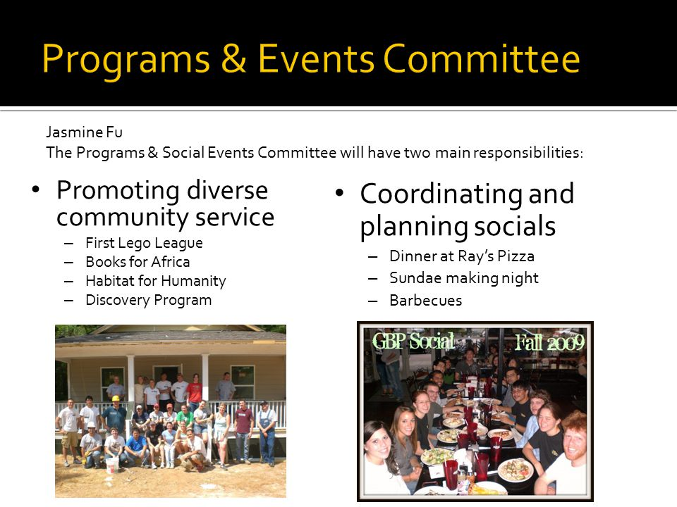 Promoting diverse community service – First Lego League – Books for Africa – Habitat for Humanity – Discovery Program Coordinating and planning socials – Dinner at Ray's Pizza – Sundae making night – Barbecues Jasmine Fu The Programs & Social Events Committee will have two main responsibilities: