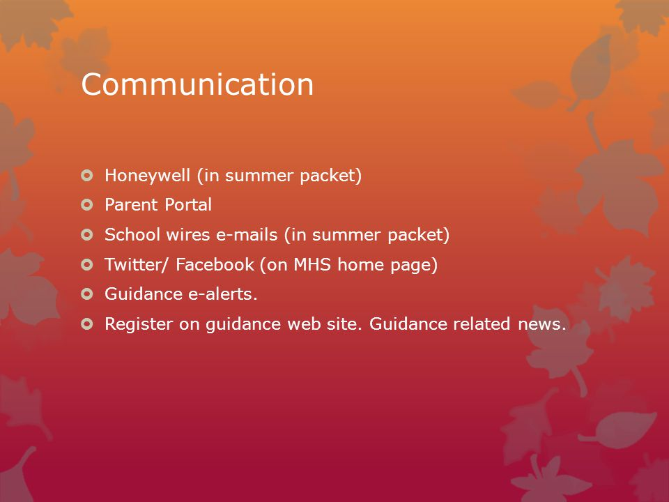Communication  Honeywell (in summer packet)  Parent Portal  School wires e-mails (in summer packet)  Twitter/ Facebook (on MHS home page)  Guidance e-alerts.