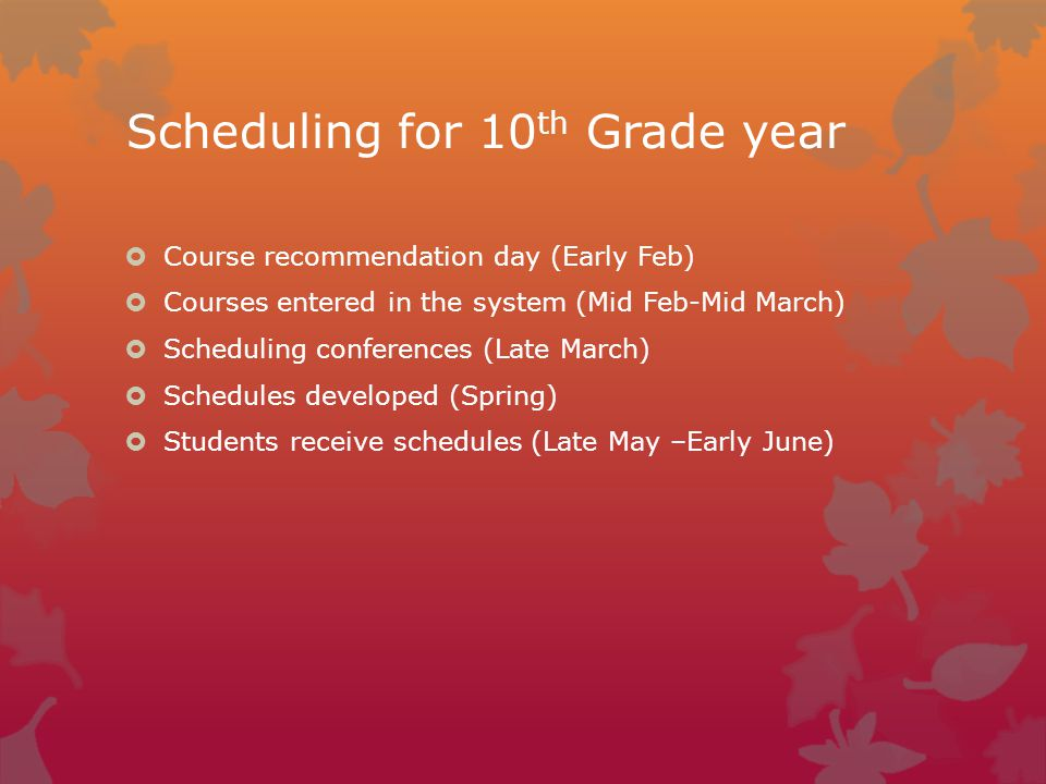 Scheduling for 10 th Grade year  Course recommendation day (Early Feb)  Courses entered in the system (Mid Feb-Mid March)  Scheduling conferences (Late March)  Schedules developed (Spring)  Students receive schedules (Late May –Early June)